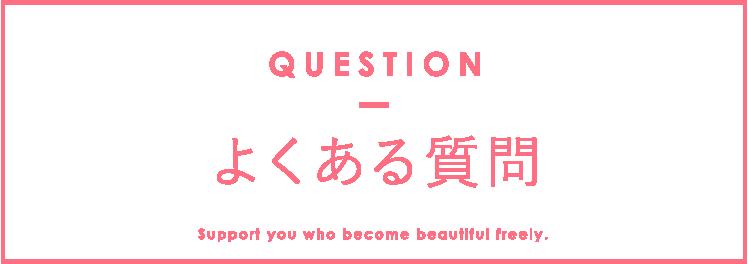 よくある質問 QUESTION Support you who become beautiful freely.