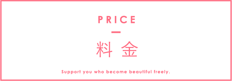 料 金 PRICE Support you who become beautiful freely.