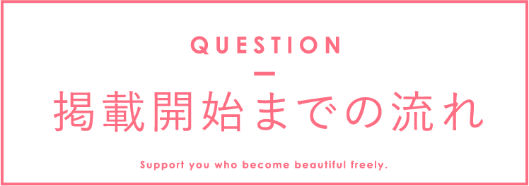 掲載までの流れ QUESTION Support you who become beautiful freely.