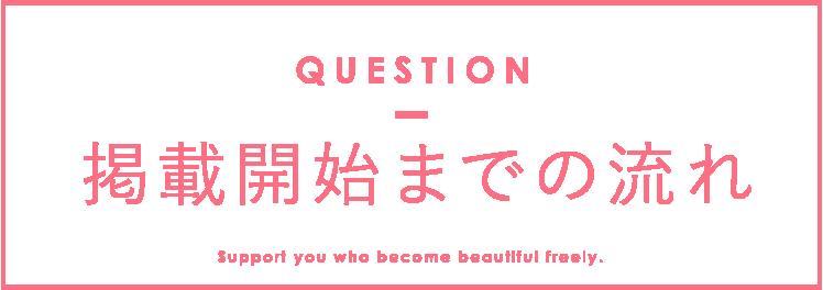掲載までの流れ QUESTION Support you who become beautiful freely.