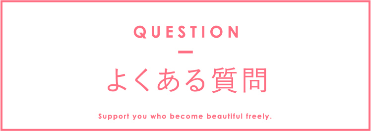 よくある質問 QUESTION Support you who become beautiful freely.